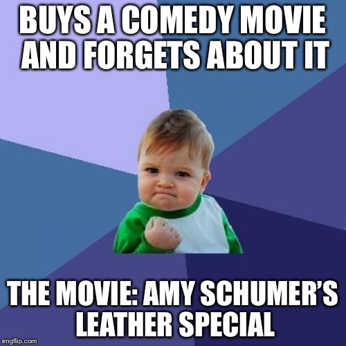 Success Kid Meme | BUYS A COMEDY MOVIE AND FORGETS ABOUT IT THE MOVIE: AMY SCHUMER'S LEATHER SPECIAL | image tagged in memes,success kid,amy schumer,funny memes,funny | made w/ Imgflip meme maker