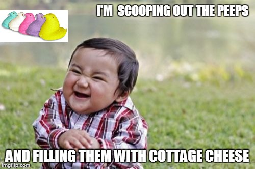 Evil Toddler Meme | I'M  SCOOPING OUT THE PEEPS AND FILLING THEM WITH COTTAGE CHEESE | image tagged in memes,evil toddler | made w/ Imgflip meme maker