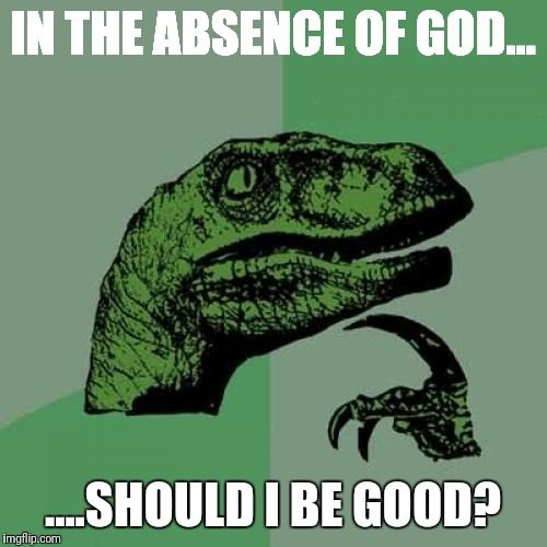 Philosoraptor Meme | IN THE ABSENCE OF GOD... ....SHOULD I BE GOOD? | image tagged in memes,philosoraptor | made w/ Imgflip meme maker