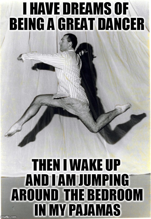 Not Exactly Baryshnikov | I HAVE DREAMS OF BEING A GREAT DANCER THEN I WAKE UP AND I AM JUMPING AROUND  THE BEDROOM IN MY PAJAMAS | image tagged in mikhail nikolayevich baryshnikov,misha,ballet dude,guy in pajamas dancing,rudolf nureyev,vince vance | made w/ Imgflip meme maker