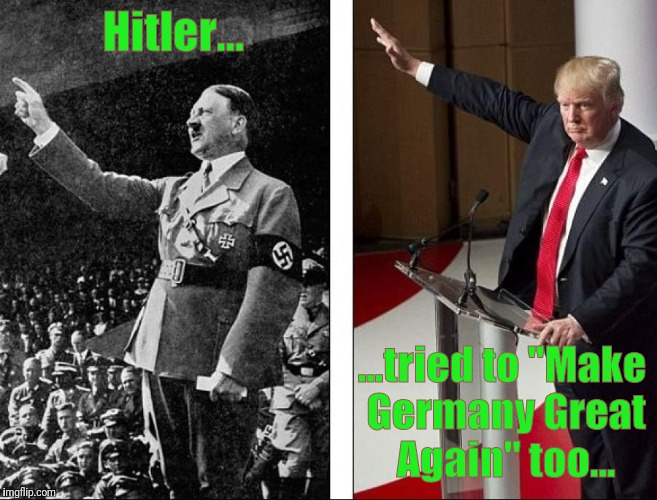 "Heil Trump! | Hitler... ...tried to ""Make Germany Great Again"" too... 