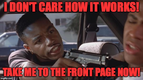 Gun control becomes important when it becomes personal. | I DON'T CARE HOW IT WORKS! TAKE ME TO THE FRONT PAGE NOW! | image tagged in pics,memes,gun control,front page | made w/ Imgflip meme maker