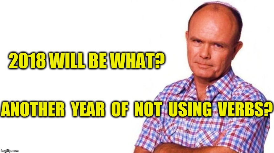 2018 WILL BE WHAT? ANOTHER  YEAR  OF  NOT  USING  VERBS? | made w/ Imgflip meme maker