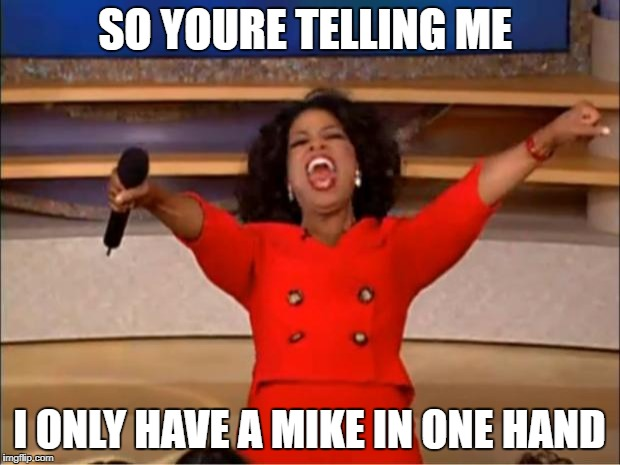 Oprah You Get A Meme | SO YOURE TELLING ME I ONLY HAVE A MIKE IN ONE HAND | image tagged in memes,oprah you get a | made w/ Imgflip meme maker