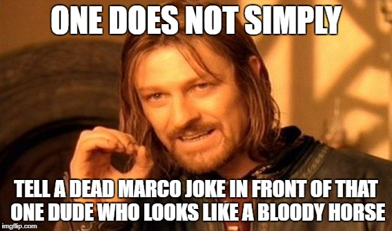 One Does Not Simply Meme | ONE DOES NOT SIMPLY TELL A DEAD MARCO JOKE IN FRONT OF THAT ONE DUDE WHO LOOKS LIKE A BLOODY HORSE | image tagged in memes,one does not simply | made w/ Imgflip meme maker