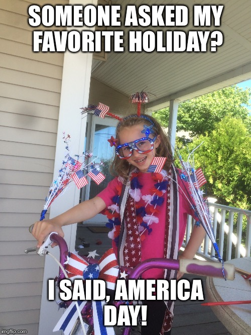 America | SOMEONE ASKED MY FAVORITE HOLIDAY? I SAID, AMERICA DAY! | image tagged in america | made w/ Imgflip meme maker