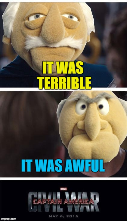 Perhaps it was terribly awful... :) | IT WAS TERRIBLE IT WAS AWFUL | image tagged in memes,statler and waldorf,muppets,marvel civil war 1,tv,hecklers | made w/ Imgflip meme maker