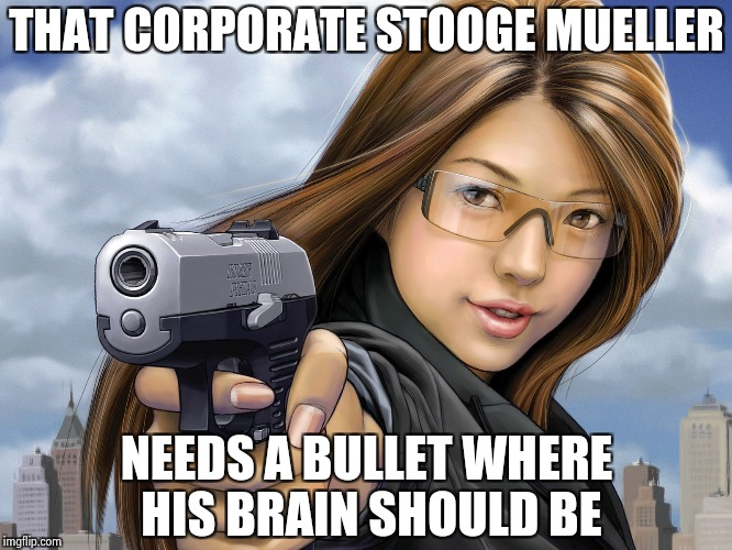 THAT CORPORATE STOOGE MUELLER NEEDS A BULLET WHERE HIS BRAIN SHOULD BE | image tagged in you're dead | made w/ Imgflip meme maker