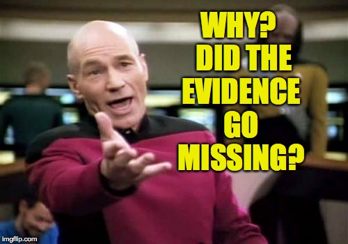 Picard Wtf Meme | WHY?  DID THE EVIDENCE GO MISSING? | image tagged in memes,picard wtf | made w/ Imgflip meme maker