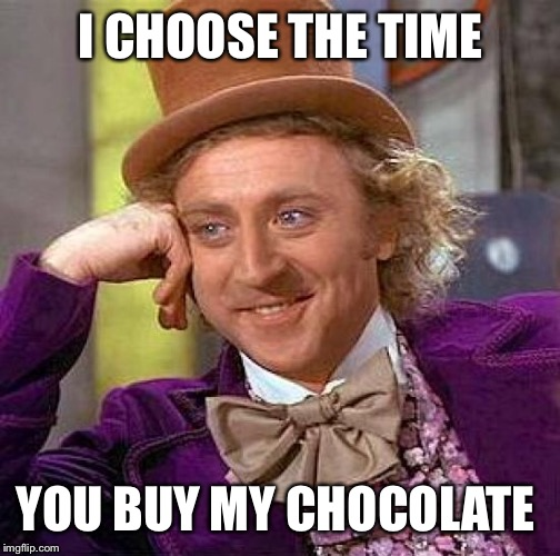 Creepy Condescending Wonka Meme | I CHOOSE THE TIME YOU BUY MY CHOCOLATE | image tagged in memes,creepy condescending wonka | made w/ Imgflip meme maker