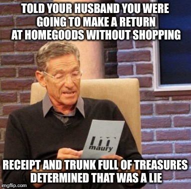 Maury Lie Detector Meme | TOLD YOUR HUSBAND YOU WERE GOING TO MAKE A RETURN AT HOMEGOODS WITHOUT SHOPPING RECEIPT AND TRUNK FULL OF TREASURES DETERMINED THAT WAS A LI | image tagged in memes,maury lie detector,husband wife,wife,husband,shopping | made w/ Imgflip meme maker