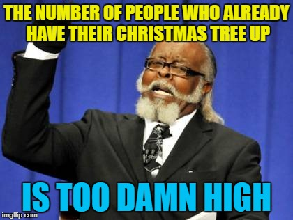 There's still nearly a year to go... :) | THE NUMBER OF PEOPLE WHO ALREADY HAVE THEIR CHRISTMAS TREE UP IS TOO DAMN HIGH | image tagged in memes,too damn high,christmas,christmas tree,christmas decorations | made w/ Imgflip meme maker