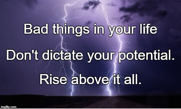 Bad things in your life Rise above it all. Don't dictate your potential. | image tagged in miss storm | made w/ Imgflip meme maker
