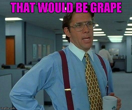 That Would Be Great Meme | THAT WOULD BE GRAPE | image tagged in memes,that would be great | made w/ Imgflip meme maker