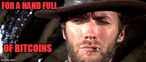 bitcons | FOR A HAND FULL OF BITCOINS | image tagged in clint eastwood | made w/ Imgflip meme maker