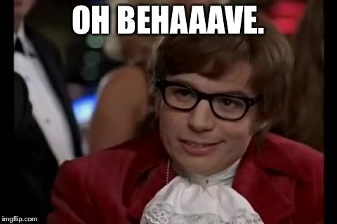 Austin Powers | OH BEHAAAVE. | image tagged in austin powers | made w/ Imgflip meme maker