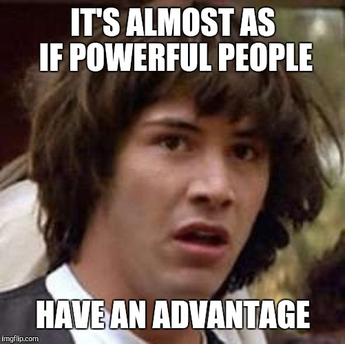 Conspiracy Keanu Meme | IT'S ALMOST AS IF POWERFUL PEOPLE HAVE AN ADVANTAGE | image tagged in memes,conspiracy keanu | made w/ Imgflip meme maker