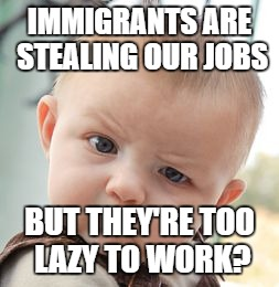 immigrants are stealing our jobs -- but they're too lazy to work? | IMMIGRANTS ARE STEALING OUR JOBS BUT THEY'RE TOO LAZY TO WORK? | image tagged in memes,skeptical baby,immigrants,stealing jobs,lazy immigrants | made w/ Imgflip meme maker