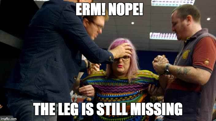 God Doesn't Heal Amputees | ERM! NOPE! THE LEG IS STILL MISSING | image tagged in faith healer,memes,god,healing | made w/ Imgflip meme maker