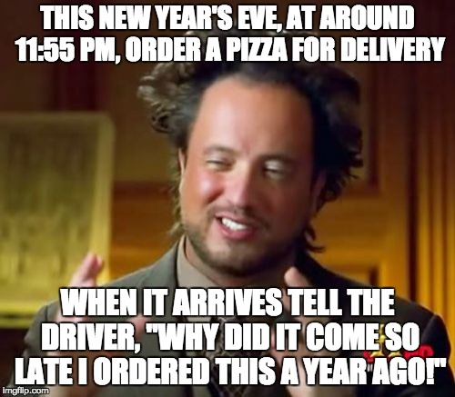 "I'm so going to do this | THIS NEW YEAR'S EVE, AT AROUND 11:55 PM, ORDER A PIZZA FOR DELIVERY WHEN IT ARRIVES TELL THE DRIVER, ""WHY DID IT COME SO LATE I ORDERED THIS 