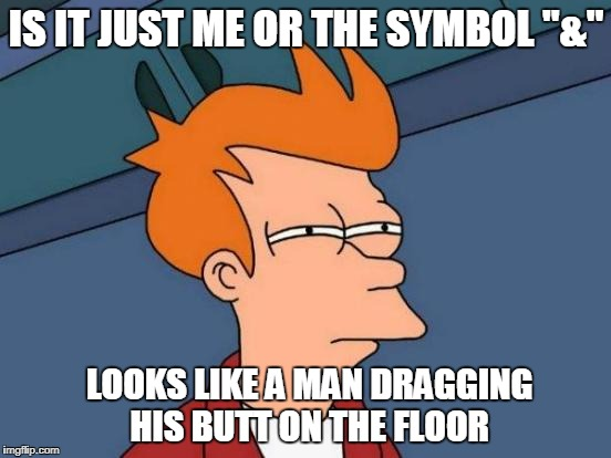 "& does look like it | IS IT JUST ME OR THE SYMBOL ""&"" LOOKS LIKE A MAN DRAGGING HIS BUTT ON THE FLOOR 