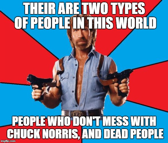 Chuck Norris With Guns Meme | THEIR ARE TWO TYPES OF PEOPLE IN THIS WORLD PEOPLE WHO DON'T MESS WITH CHUCK NORRIS, AND DEAD PEOPLE | image tagged in memes,chuck norris with guns,chuck norris | made w/ Imgflip meme maker