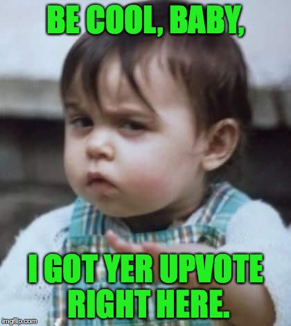 BE COOL, BABY, I GOT YER UPVOTE RIGHT HERE. | made w/ Imgflip meme maker