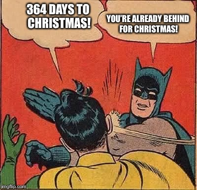 Batman Slapping Robin Meme | 364 DAYS TO CHRISTMAS! YOU'RE ALREADY BEHIND FOR CHRISTMAS! | image tagged in memes,batman slapping robin | made w/ Imgflip meme maker
