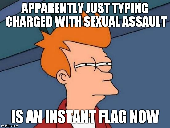 Futurama Fry Meme | APPARENTLY JUST TYPING CHARGED WITH SEXUAL ASSAULT IS AN INSTANT FLAG NOW | image tagged in memes,futurama fry | made w/ Imgflip meme maker