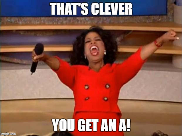 Oprah You Get A Meme | THAT'S CLEVER YOU GET AN A! | image tagged in memes,oprah you get a | made w/ Imgflip meme maker