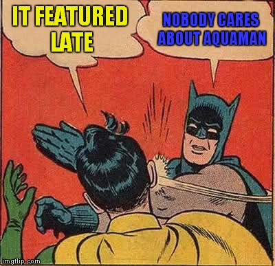 Batman Slapping Robin Meme | IT FEATURED LATE NOBODY CARES ABOUT AQUAMAN | image tagged in memes,batman slapping robin | made w/ Imgflip meme maker