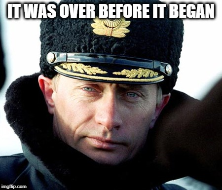 KGB Putin | IT WAS OVER BEFORE IT BEGAN | image tagged in kgb putin | made w/ Imgflip meme maker