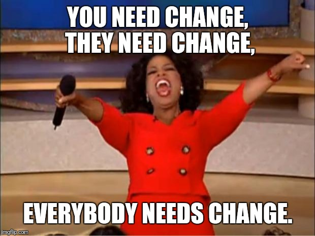 Everybody needs | YOU NEED CHANGE, THEY NEED CHANGE, EVERYBODY NEEDS CHANGE. | image tagged in oprah you get a,you,they,everybody,need,change | made w/ Imgflip meme maker
