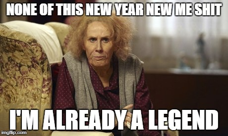 NONE OF THIS NEW YEAR NEW ME SHIT I'M ALREADY A LEGEND | image tagged in nan catherine tate | made w/ Imgflip meme maker