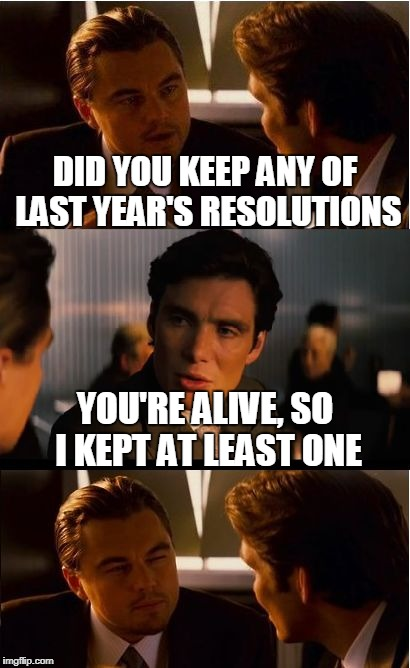 New Year's resolutions. There's only one really important one | DID YOU KEEP ANY OF LAST YEAR'S RESOLUTIONS YOU'RE ALIVE, SO I KEPT AT LEAST ONE | image tagged in memes,inception,new year resolutions,new years,new year | made w/ Imgflip meme maker