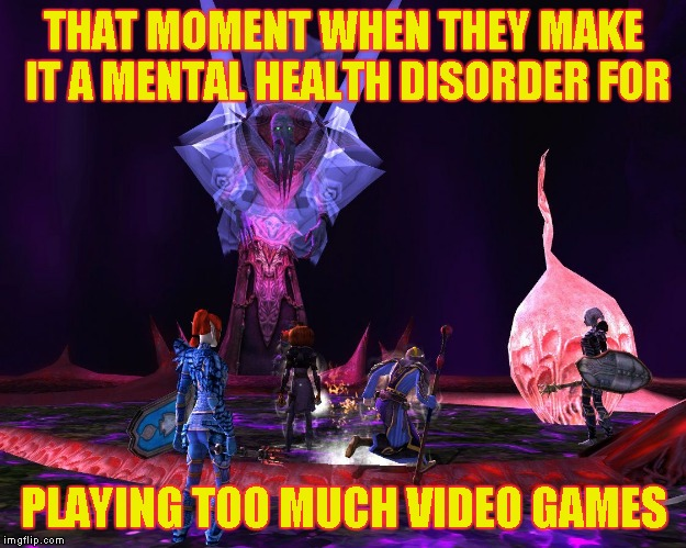 THAT MOMENT WHEN THEY MAKE IT A MENTAL HEALTH DISORDER FOR PLAYING TOO MUCH VIDEO GAMES | image tagged in ddo yaulthoon | made w/ Imgflip meme maker