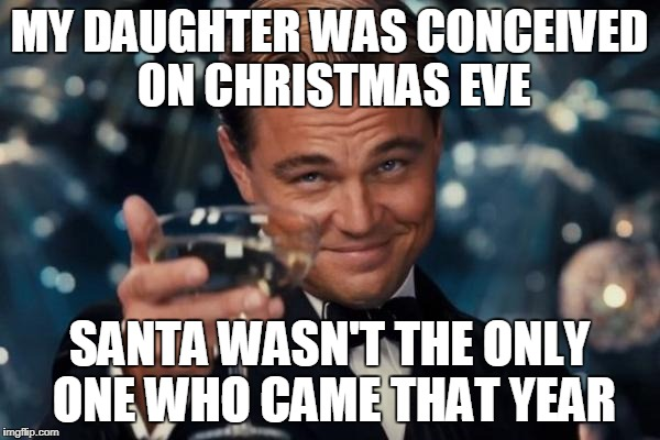 Leonardo Dicaprio Cheers Meme | MY DAUGHTER WAS CONCEIVED ON CHRISTMAS EVE SANTA WASN'T THE ONLY ONE WHO CAME THAT YEAR | image tagged in memes,leonardo dicaprio cheers | made w/ Imgflip meme maker