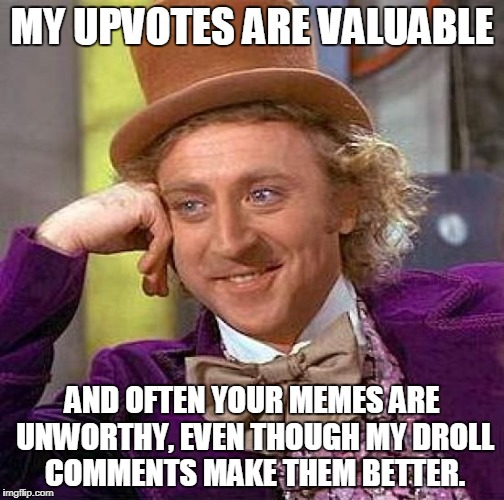 Creepy Condescending Wonka Meme | MY UPVOTES ARE VALUABLE AND OFTEN YOUR MEMES ARE UNWORTHY, EVEN THOUGH MY DROLL COMMENTS MAKE THEM BETTER. | image tagged in memes,creepy condescending wonka | made w/ Imgflip meme maker