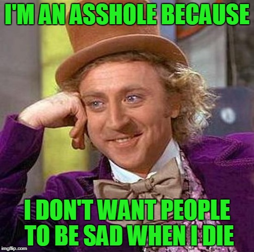 creepy considerate Wonka | I'M AN ASSHOLE BECAUSE I DON'T WANT PEOPLE TO BE SAD WHEN I DIE | image tagged in memes,creepy condescending wonka | made w/ Imgflip meme maker