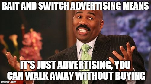 Steve Harvey Meme | BAIT AND SWITCH ADVERTISING MEANS IT'S JUST ADVERTISING, YOU CAN WALK AWAY WITHOUT BUYING | image tagged in memes,steve harvey | made w/ Imgflip meme maker