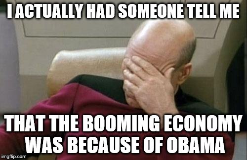 Captain Picard Facepalm Meme | I ACTUALLY HAD SOMEONE TELL ME THAT THE BOOMING ECONOMY WAS BECAUSE OF OBAMA | image tagged in memes,captain picard facepalm | made w/ Imgflip meme maker