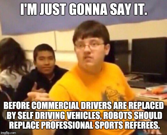 I'M JUST GONNA SAY IT. BEFORE COMMERCIAL DRIVERS ARE REPLACED BY SELF DRIVING VEHICLES, ROBOTS SHOULD REPLACE PROFESSIONAL SPORTS REFEREES. | image tagged in i'm just gonna say it,memes | made w/ Imgflip meme maker