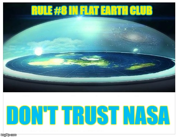 Don't Trust NASA | RULE #8 IN FLAT EARTH CLUB DON'T TRUST NASA | image tagged in flat earth,nasa,rule 8,flat earth dome | made w/ Imgflip meme maker
