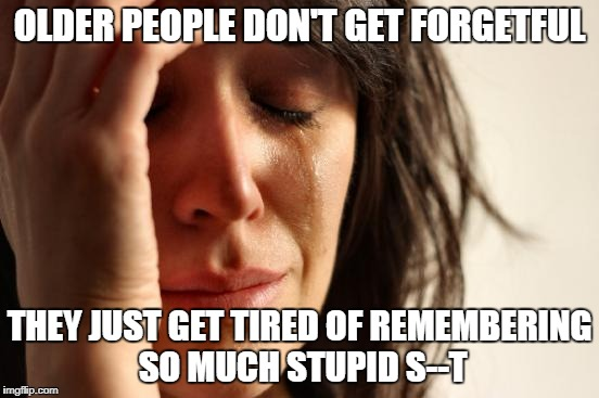 First World Problems Meme | OLDER PEOPLE DON'T GET FORGETFUL THEY JUST GET TIRED OF REMEMBERING SO MUCH STUPID S--T | image tagged in memes,first world problems | made w/ Imgflip meme maker