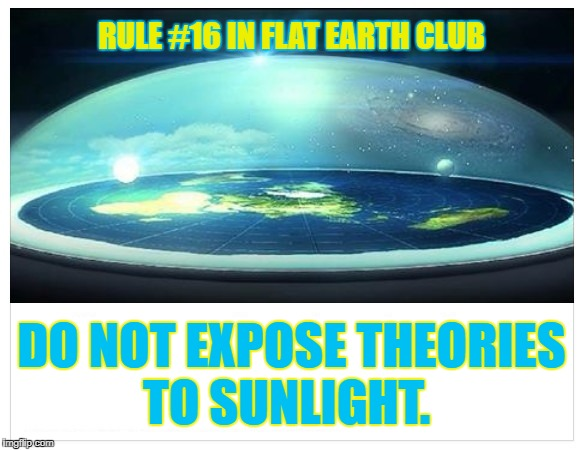 Do not expose theories to sunlight | RULE #16 IN FLAT EARTH CLUB DO NOT EXPOSE THEORIES TO SUNLIGHT. | image tagged in flat earth,sunlight,rule 16,flat earth dome | made w/ Imgflip meme maker