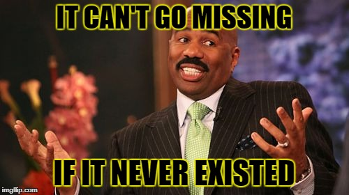 Steve Harvey Meme | IT CAN'T GO MISSING IF IT NEVER EXISTED | image tagged in memes,steve harvey | made w/ Imgflip meme maker