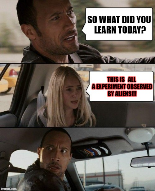 The Rock Driving Meme | SO WHAT DID YOU LEARN TODAY? THIS IS   ALL A EXPERIMENT OBSERVED BY ALIENS!!! | image tagged in memes,the rock driving | made w/ Imgflip meme maker