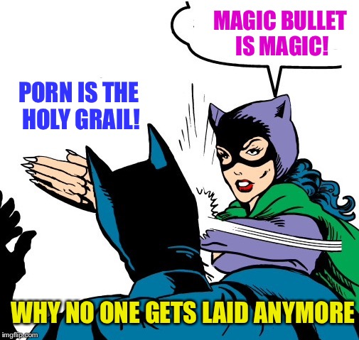 PORN IS THE HOLY GRAIL! MAGIC BULLET IS MAGIC! WHY NO ONE GETS LAID ANYMORE | made w/ Imgflip meme maker