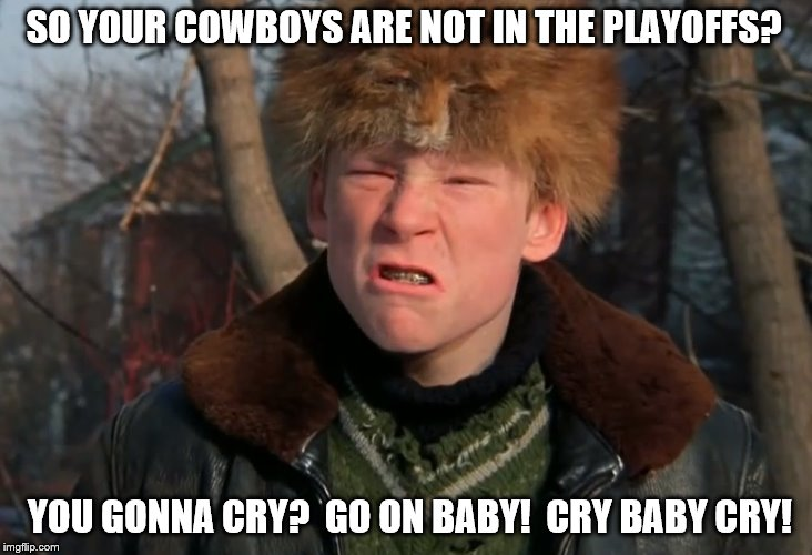 Dallas Cowboys are Eliminated from Playoff Contention.  CRY BABY CRY! | SO YOUR COWBOYS ARE NOT IN THE PLAYOFFS? YOU GONNA CRY?  GO ON BABY!  CRY BABY CRY! | image tagged in a christmas story | made w/ Imgflip meme maker
