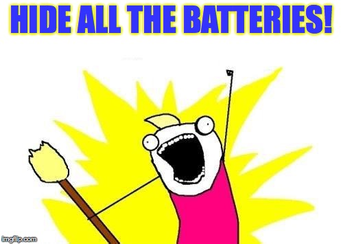 X All The Y Meme | HIDE ALL THE BATTERIES! | image tagged in memes,x all the y | made w/ Imgflip meme maker